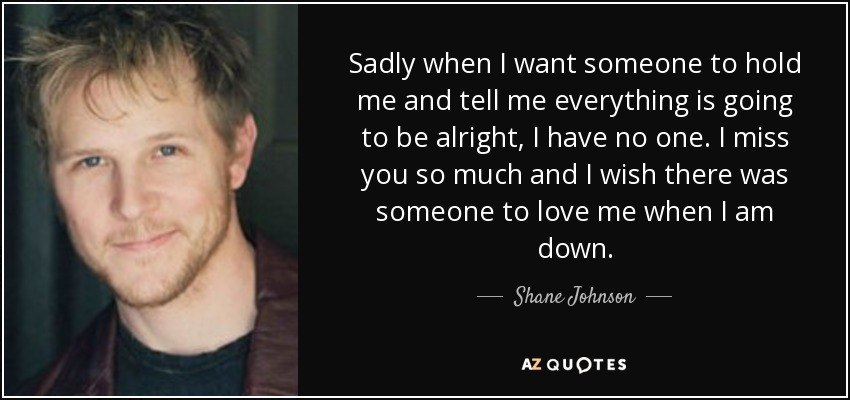 Sadly when I want someone to hold me and tell me everything is going to be alright, I have no one. I miss you so much and I wish there was someone to love me when I am down. - Shane Johnson