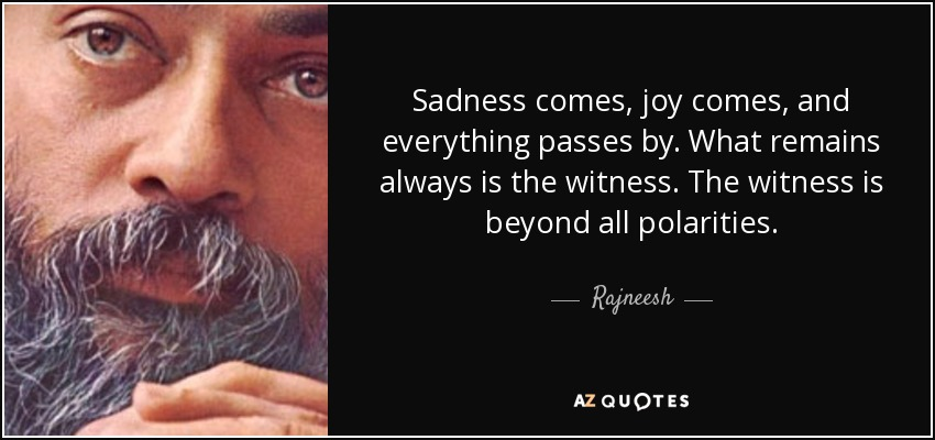 Sadness comes, joy comes, and everything passes by. What remains always is the witness. The witness is beyond all polarities. - Rajneesh