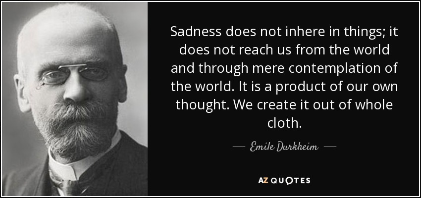 Sadness does not inhere in things; it does not reach us from the world and through mere contemplation of the world. It is a product of our own thought. We create it out of whole cloth. - Emile Durkheim