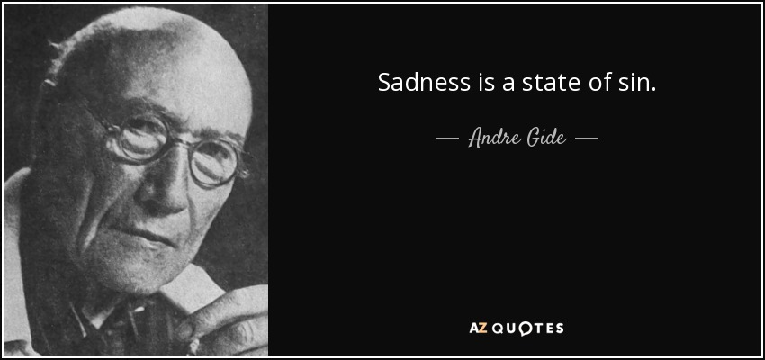 Sadness is a state of sin. - Andre Gide