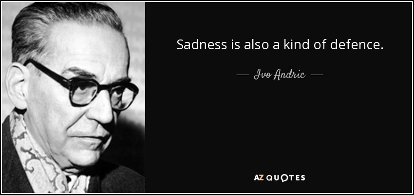 Sadness is also a kind of defence. - Ivo Andric