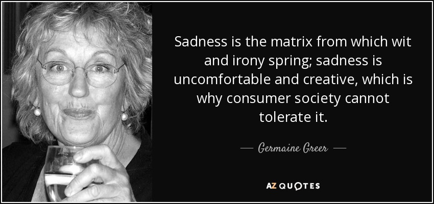 Sadness is the matrix from which wit and irony spring; sadness is uncomfortable and creative, which is why consumer society cannot tolerate it. - Germaine Greer