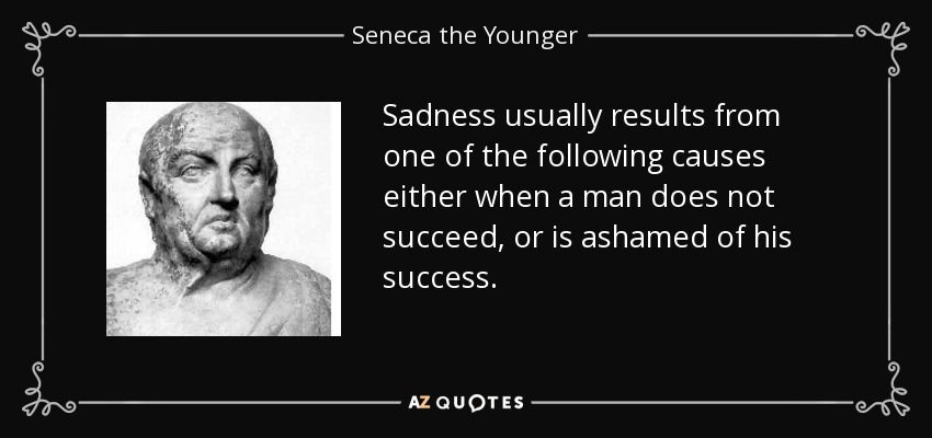 Sadness usually results from one of the following causes either when a man does not succeed, or is ashamed of his success. - Seneca the Younger