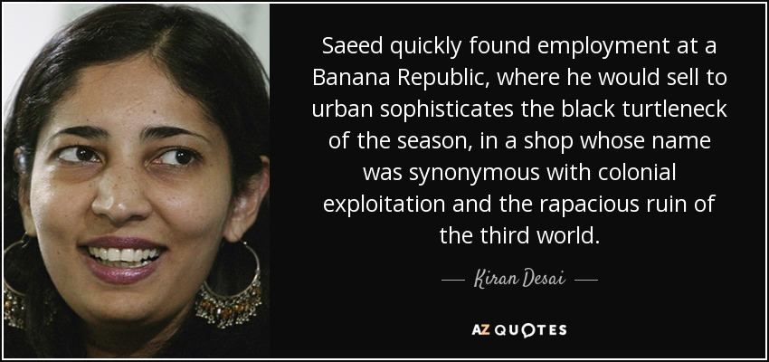 Saeed quickly found employment at a Banana Republic, where he would sell to urban sophisticates the black turtleneck of the season, in a shop whose name was synonymous with colonial exploitation and the rapacious ruin of the third world. - Kiran Desai