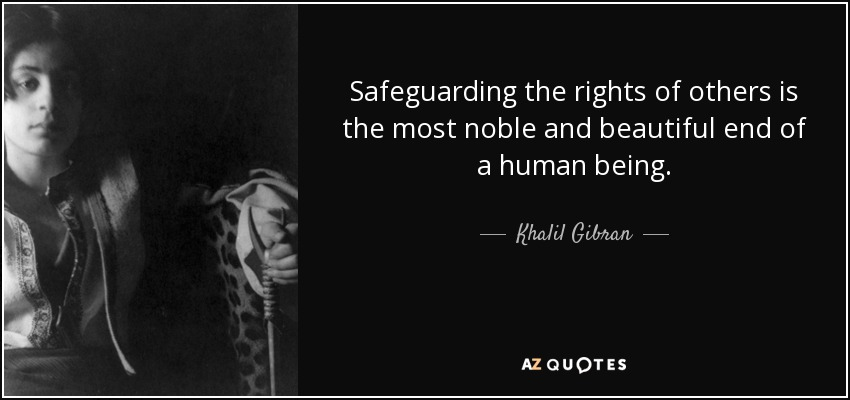Safeguarding the rights of others is the most noble and beautiful end of a human being. - Khalil Gibran