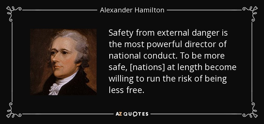 Safety from external danger is the most powerful director of national conduct. To be more safe, [nations] at length become willing to run the risk of being less free. - Alexander Hamilton