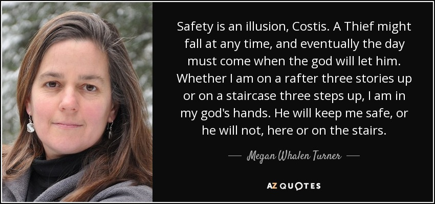 Safety is an illusion, Costis. A Thief might fall at any time, and eventually the day must come when the god will let him. Whether I am on a rafter three stories up or on a staircase three steps up, I am in my god's hands. He will keep me safe, or he will not, here or on the stairs. - Megan Whalen Turner