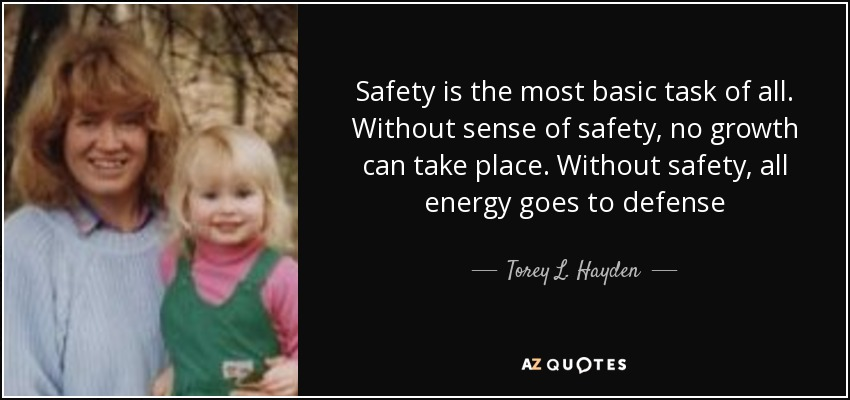 Safety is the most basic task of all. Without sense of safety, no growth can take place. Without safety, all energy goes to defense - Torey L. Hayden
