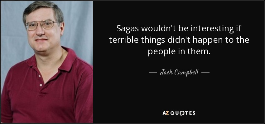 Sagas wouldn't be interesting if terrible things didn't happen to the people in them. - Jack Campbell