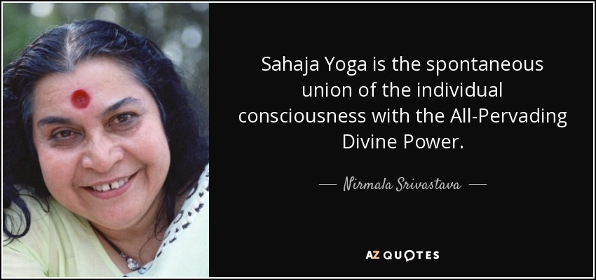 Sahaja Yoga is the spontaneous union of the individual consciousness with the All-Pervading Divine Power. - Nirmala Srivastava