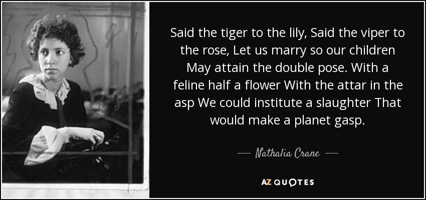 Said the tiger to the lily, Said the viper to the rose, Let us marry so our children May attain the double pose. With a feline half a flower With the attar in the asp We could institute a slaughter That would make a planet gasp. - Nathalia Crane