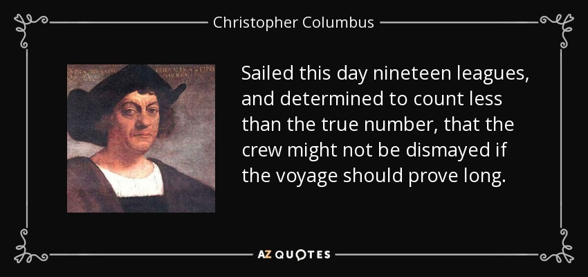 Sailed this day nineteen leagues, and determined to count less than the true number, that the crew might not be dismayed if the voyage should prove long. - Christopher Columbus