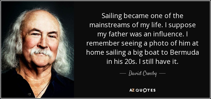 Sailing became one of the mainstreams of my life. I suppose my father was an influence. I remember seeing a photo of him at home sailing a big boat to Bermuda in his 20s. I still have it. - David Crosby
