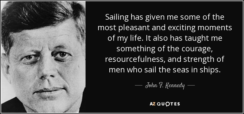 Sailing has given me some of the most pleasant and exciting moments of my life. It also has taught me something of the courage, resourcefulness, and strength of men who sail the seas in ships. - John F. Kennedy