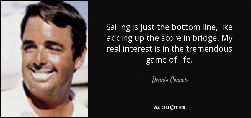 Sailing is just the bottom line, like adding up the score in bridge. My real interest is in the tremendous game of life. - Dennis Conner