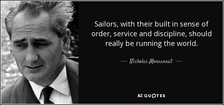 Sailors, with their built in sense of order, service and discipline, should really be running the world. - Nicholas Monsarrat