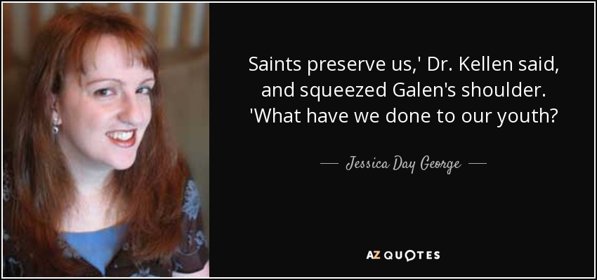 Saints preserve us,' Dr. Kellen said, and squeezed Galen's shoulder. 'What have we done to our youth? - Jessica Day George