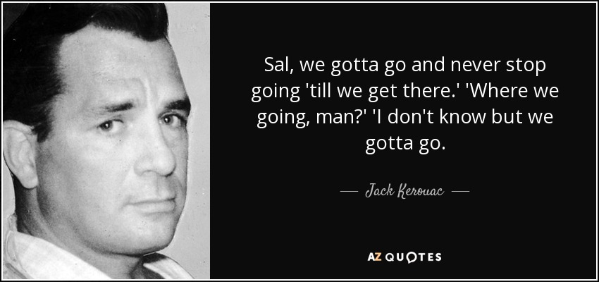 Sal, we gotta go and never stop going 'till we get there.' 'Where we going, man?' 'I don't know but we gotta go. - Jack Kerouac