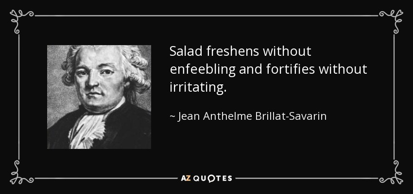 Salad freshens without enfeebling and fortifies without irritating. - Jean Anthelme Brillat-Savarin