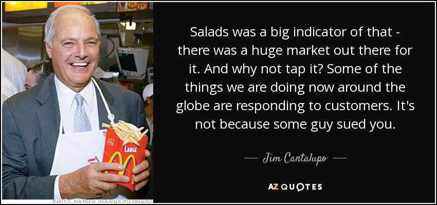 Salads was a big indicator of that - there was a huge market out there for it. And why not tap it? Some of the things we are doing now around the globe are responding to customers. It's not because some guy sued you. - Jim Cantalupo