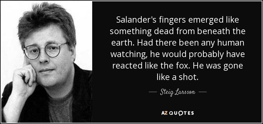 Salander's fingers emerged like something dead from beneath the earth. Had there been any human watching, he would probably have reacted like the fox. He was gone like a shot. - Steig Larsson