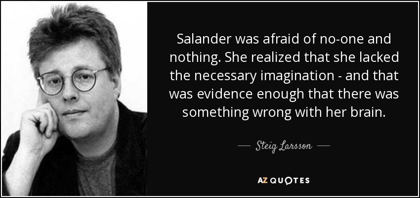 Salander was afraid of no-one and nothing. She realized that she lacked the necessary imagination - and that was evidence enough that there was something wrong with her brain. - Steig Larsson