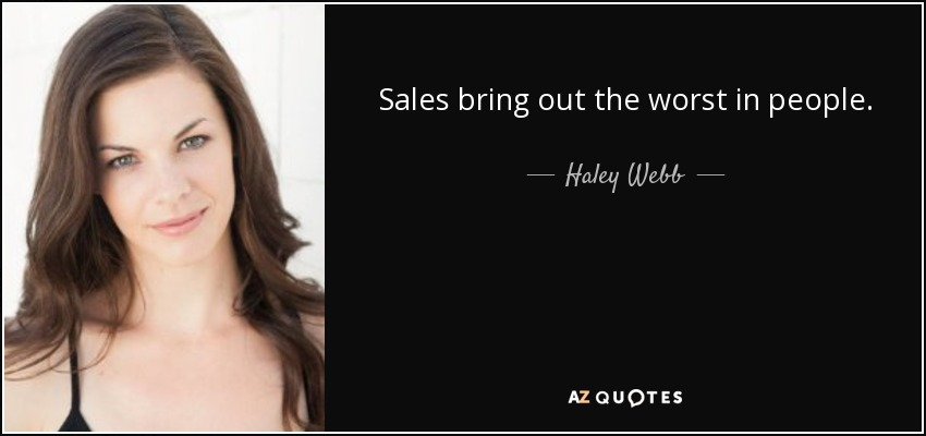 Sales bring out the worst in people. - Haley Webb