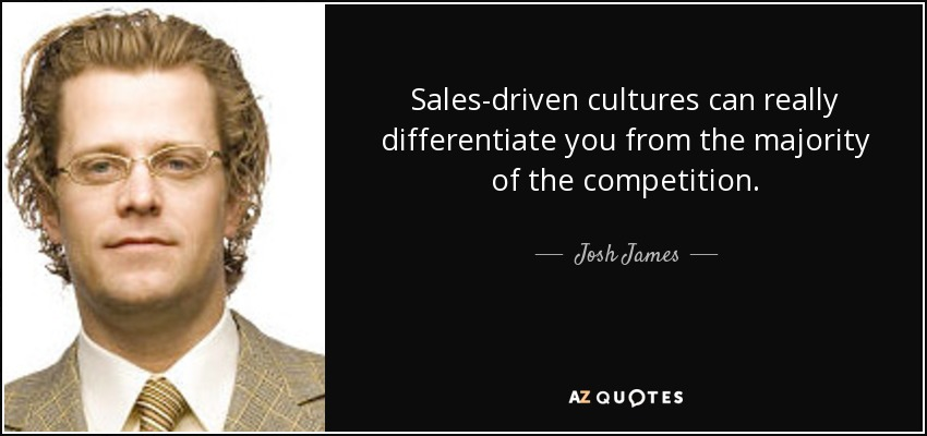 Sales-driven cultures can really differentiate you from the majority of the competition. - Josh James