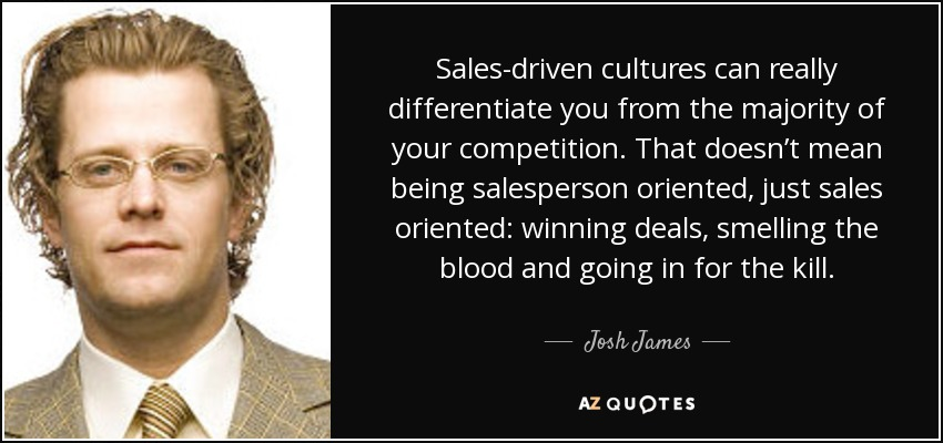 Sales-driven cultures can really differentiate you from the majority of your competition. That doesn't mean being salesperson oriented, just sales oriented: winning deals, smelling the blood and going in for the kill. - Josh James