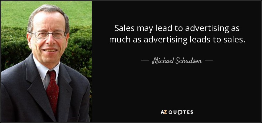 Sales may lead to advertising as much as advertising leads to sales. - Michael Schudson