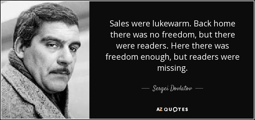 Sales were lukewarm. Back home there was no freedom, but there were readers. Here there was freedom enough, but readers were missing. - Sergei Dovlatov