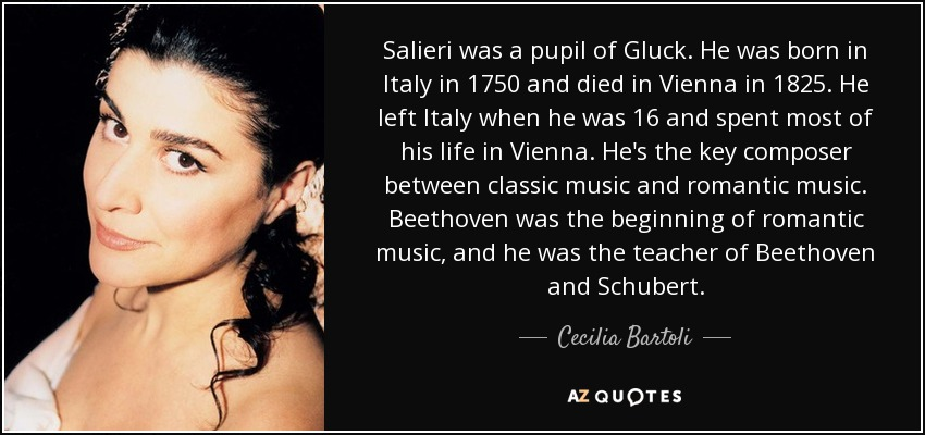 Salieri was a pupil of Gluck. He was born in Italy in 1750 and died in Vienna in 1825. He left Italy when he was 16 and spent most of his life in Vienna. He's the key composer between classic music and romantic music. Beethoven was the beginning of romantic music, and he was the teacher of Beethoven and Schubert. - Cecilia Bartoli