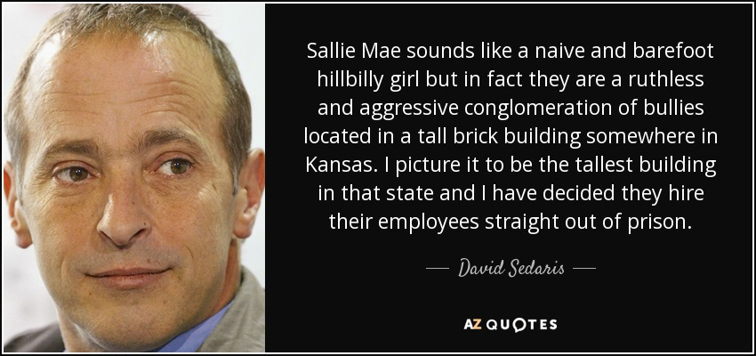 Sallie Mae sounds like a naive and barefoot hillbilly girl but in fact they are a ruthless and aggressive conglomeration of bullies located in a tall brick building somewhere in Kansas. I picture it to be the tallest building in that state and I have decided they hire their employees straight out of prison. - David Sedaris