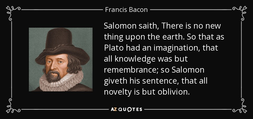 Salomon saith, There is no new thing upon the earth. So that as Plato had an imagination, that all knowledge was but remembrance; so Salomon giveth his sentence, that all novelty is but oblivion. - Francis Bacon