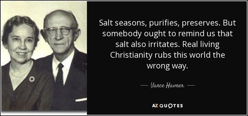 Salt seasons, purifies, preserves. But somebody ought to remind us that salt also irritates. Real living Christianity rubs this world the wrong way. - Vance Havner