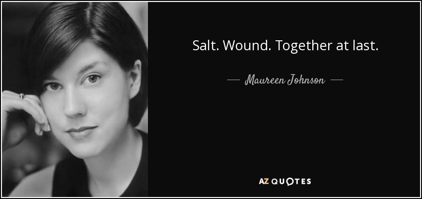 Salt. Wound. Together at last. - Maureen Johnson