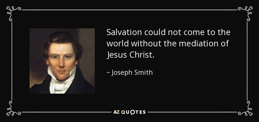 Salvation could not come to the world without the mediation of Jesus Christ. - Joseph Smith, Jr.