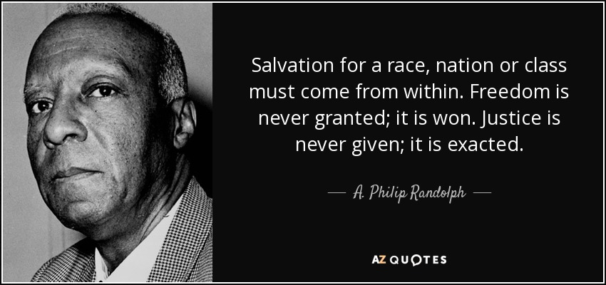 Salvation for a race, nation or class must come from within. Freedom is never granted; it is won. Justice is never given; it is exacted. - A. Philip Randolph