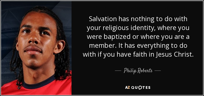 Salvation has nothing to do with your religious identity, where you were baptized or where you are a member. It has everything to do with if you have faith in Jesus Christ. - Philip Roberts