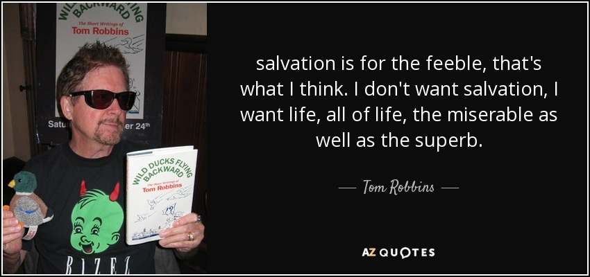salvation is for the feeble, that's what I think. I don't want salvation, I want life, all of life, the miserable as well as the superb. - Tom Robbins