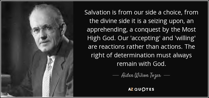 Salvation is from our side a choice, from the divine side it is a seizing upon, an apprehending, a conquest by the Most High God. Our 'accepting' and 'willing' are reactions rather than actions. The right of determination must always remain with God. - Aiden Wilson Tozer