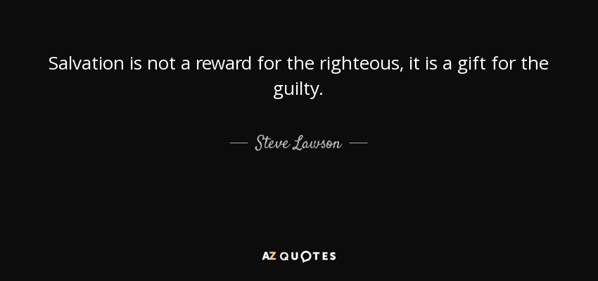 Salvation is not a reward for the righteous, it is a gift for the guilty. - Steve Lawson