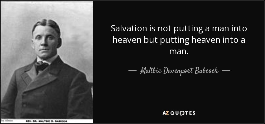 Salvation is not putting a man into heaven but putting heaven into a man. - Maltbie Davenport Babcock
