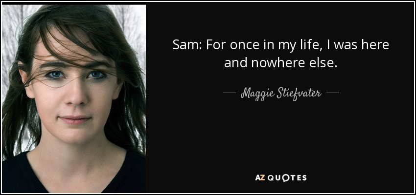 Sam: For once in my life, I was here and nowhere else. - Maggie Stiefvater
