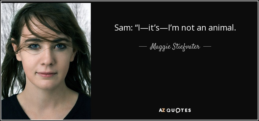 "Sam: ""I—it's—I'm not an animal. - Maggie Stiefvater"