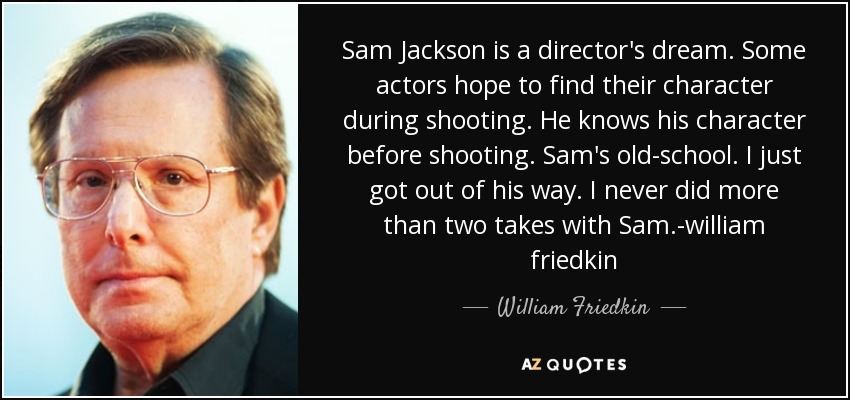 Sam Jackson is a director's dream. Some actors hope to find their character during shooting. He knows his character before shooting. Sam's old-school. I just got out of his way. I never did more than two takes with Sam.-william friedkin - William Friedkin