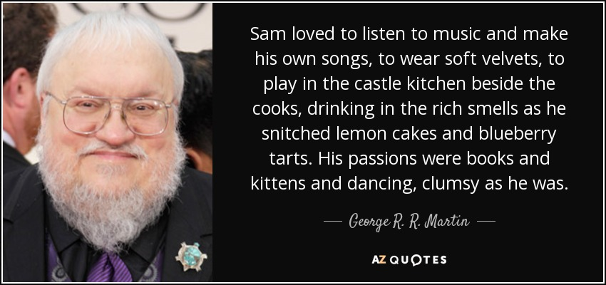 Sam loved to listen to music and make his own songs, to wear soft velvets, to play in the castle kitchen beside the cooks, drinking in the rich smells as he snitched lemon cakes and blueberry tarts. His passions were books and kittens and dancing, clumsy as he was. - George R. R. Martin