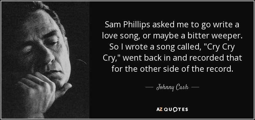 Sam Phillips asked me to go write a love song, or maybe a bitter weeper. So I wrote a song called,