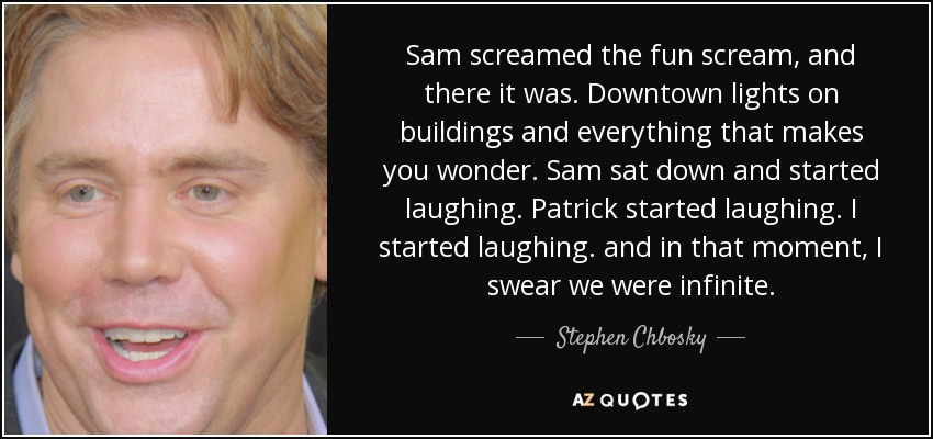 Sam screamed the fun scream, and there it was. Downtown lights on buildings and everything that makes you wonder. Sam sat down and started laughing. Patrick started laughing. I started laughing. and in that moment, I swear we were infinite. - Stephen Chbosky