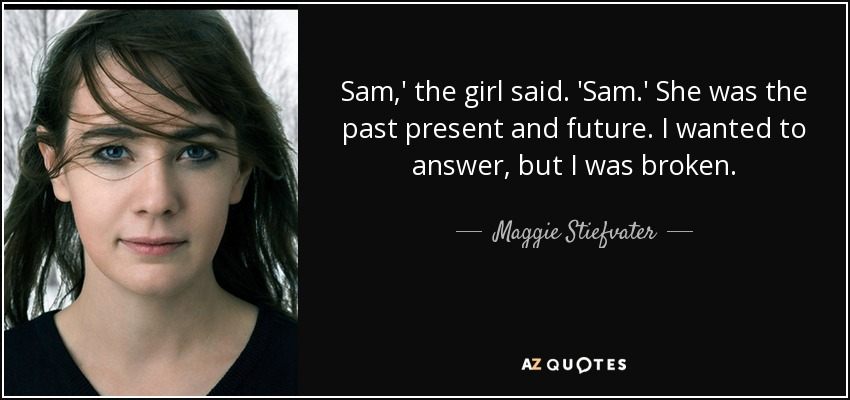 Sam,' the girl said. 'Sam.' She was the past present and future. I wanted to answer , but I was broken. - Maggie Stiefvater